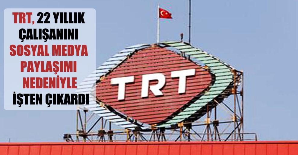 TRT, 22 yıllık çalışanını sosyal medya paylaşımı nedeniyle işten çıkardı