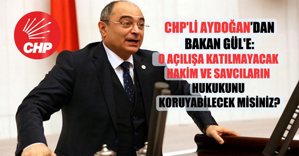 CHP'li Aydoğan'dan Bakan Gül'e: O açılışa katılmayacak hakim ve savcıların hukukunu koruyabilecek misiniz?