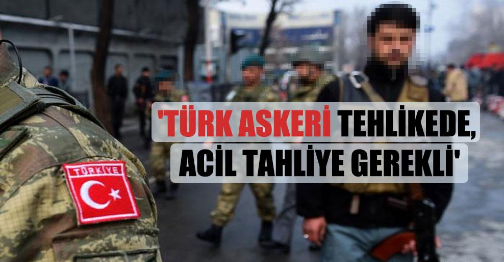 'Türk askeri tehlikede, acil tahliye gerekli'