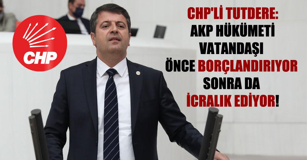 CHP'li Tutdere: AKP hükümeti vatandaşı önce borçlandırıyor sonra da icralık ediyor!