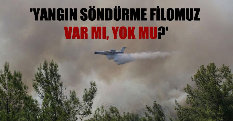 'Yangın söndürme filomuz var mı, yok mu?'