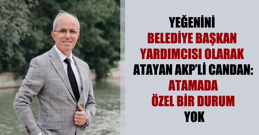Yeğenini belediye başkan yardımcısı olarak atayan AKP'li Candan: Atamada özel bir durum yok