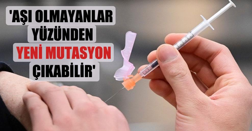 'Aşı olmayanlar yüzünden yeni mutasyon çıkabilir'
