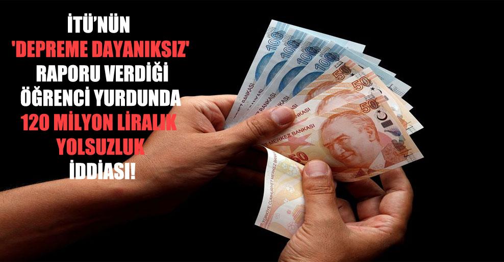 İTÜ'nün 'depreme dayanıksız' raporu verdiği öğrenci yurdunda 120 milyon liralık yolsuzluk iddiası!
