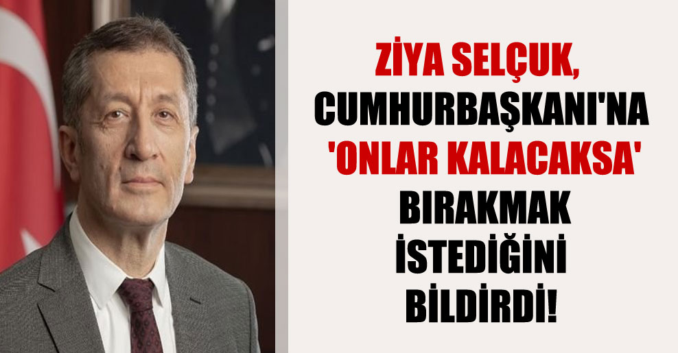 Ziya Selçuk, Cumhurbaşkanı'na 'onlar kalacaksa' bırakmak istediğini bildirdi!