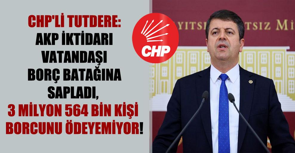 CHP'li Tutdere: AKP iktidarı vatandaşı borç batağına sapladı, 3 milyon 564 bin kişi borcunu ödeyemiyor!