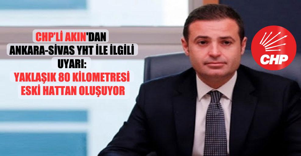 CHP'li Akın'dan Ankara-Sivas YHT ile ilgili uyarı: Yaklaşık 80 kilometresi eski hattan oluşuyor