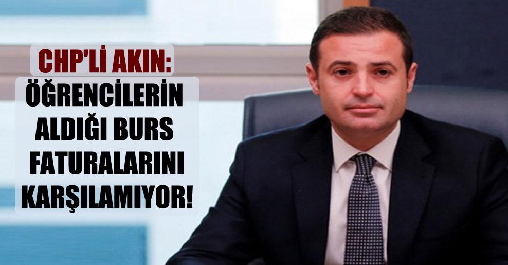 CHP'li Akın: Öğrencilerin aldığı burs faturalarını karşılamıyor!