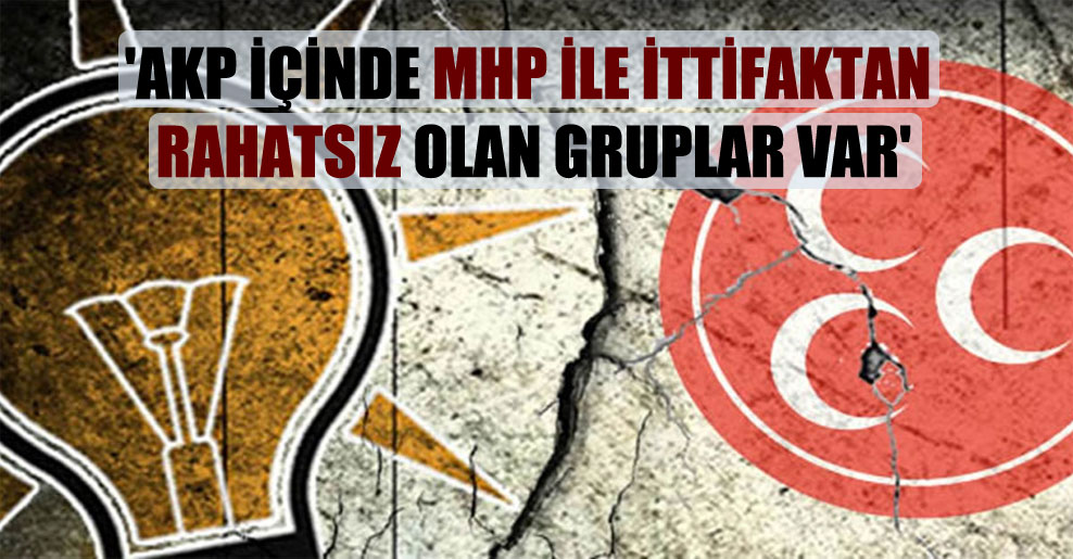 'AKP içinde MHP ile ittifaktan rahatsız olan gruplar var'