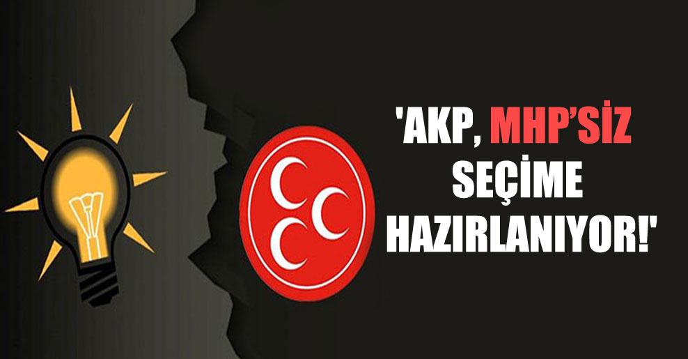 'AKP, MHP'siz seçime hazırlanıyor!'