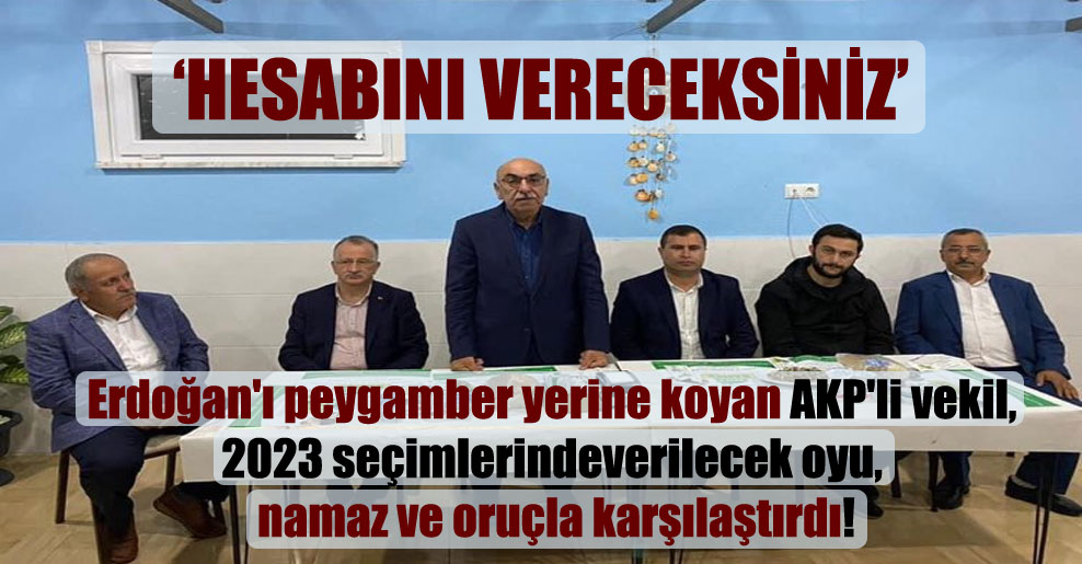 Erdoğan'ı peygamber yerine koyan AKP'li vekil, 2023 seçimlerinde verilecek oyu, namaz ve oruçla karşılaştırdı!