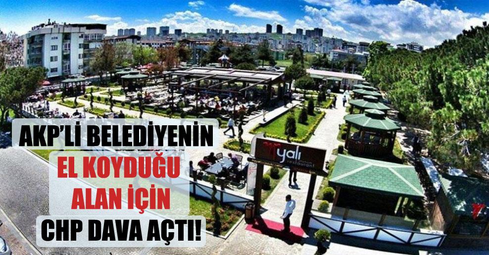 AKP'li belediyenin el koyduğu alan için CHP dava açtı!