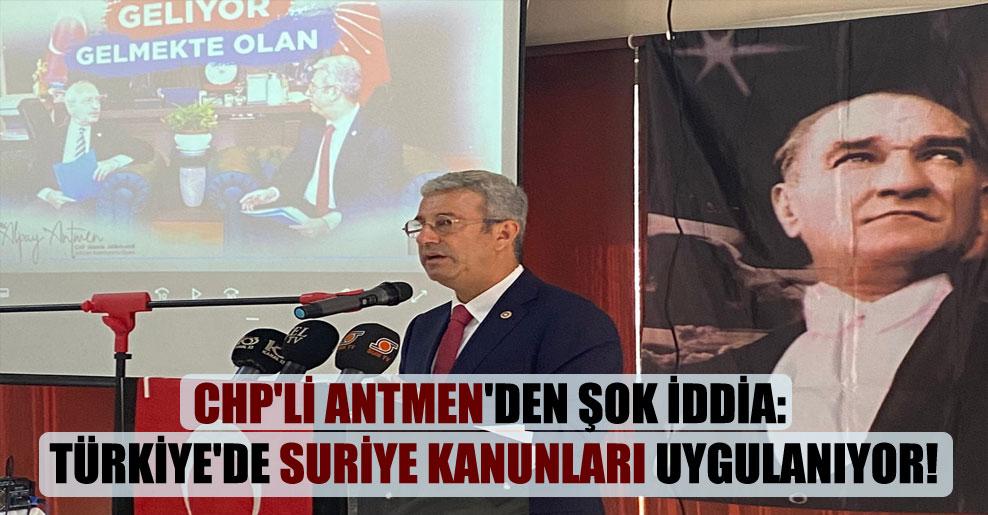 CHP'li Antmen'den şok iddia: Türkiye'de Suriye kanunları uygulanıyor!