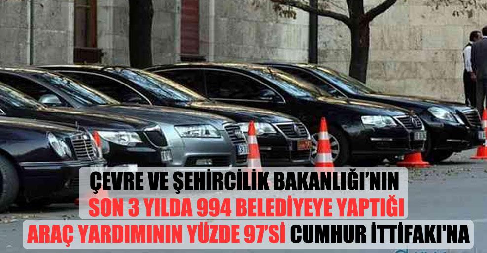 Çevre ve Şehircilik Bakanlığı'nın son 3 yılda 994 belediyeye yaptığı araç yardımının yüzde 97'si Cumhur İttifakı'na