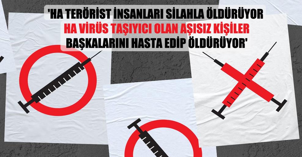 'Ha terörist insanları silahla öldürüyor ha virüs taşıyıcı olan aşısız kişiler başkalarını hasta edip öldürüyor'