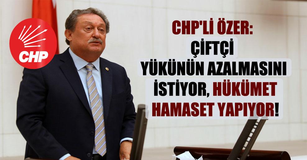CHP'li Özer: Çiftçi yükünün azalmasını istiyor, hükümet hamaset yapıyor!