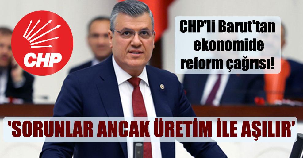 CHP'li Barut'tan ekonomide reform çağrısı!  'Sorunlar ancak üretim ile aşılır'