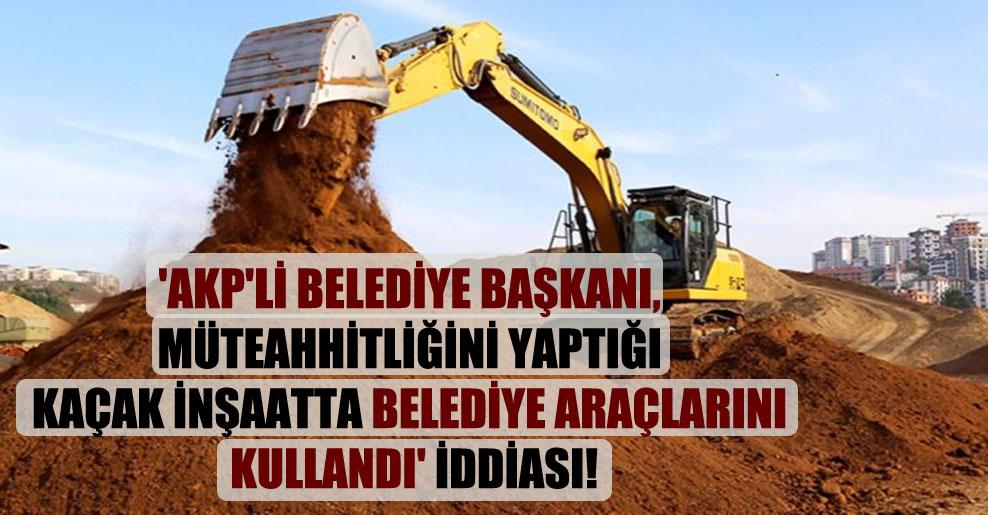 'AKP'li belediye başkanı, müteahhitliğini yaptığı kaçak inşaatta belediye araçlarını kullandı' iddiası!