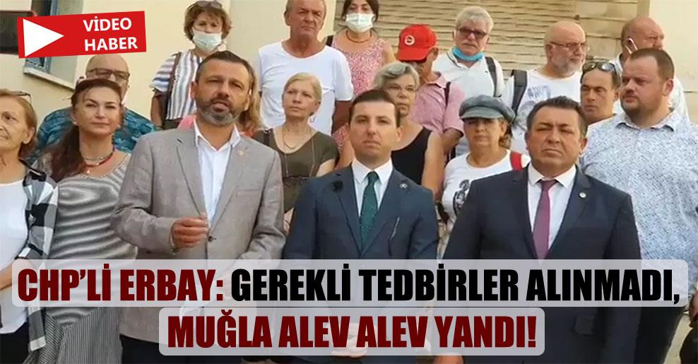 CHP'li Erbay: Gerekli tedbirler alınmadı, Muğla alev alev yandı!
