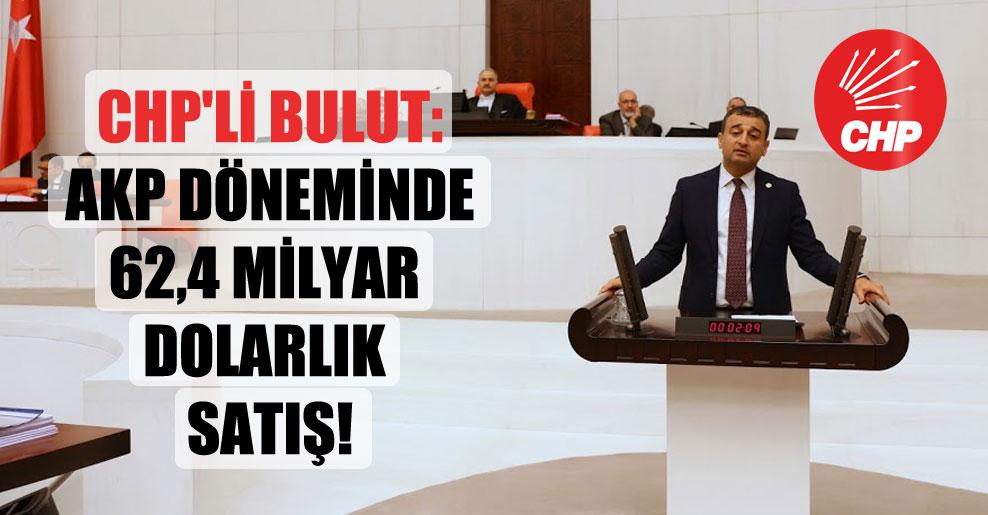 CHP'li Bulut: AKP döneminde 62,4 milyar dolarlık satış!