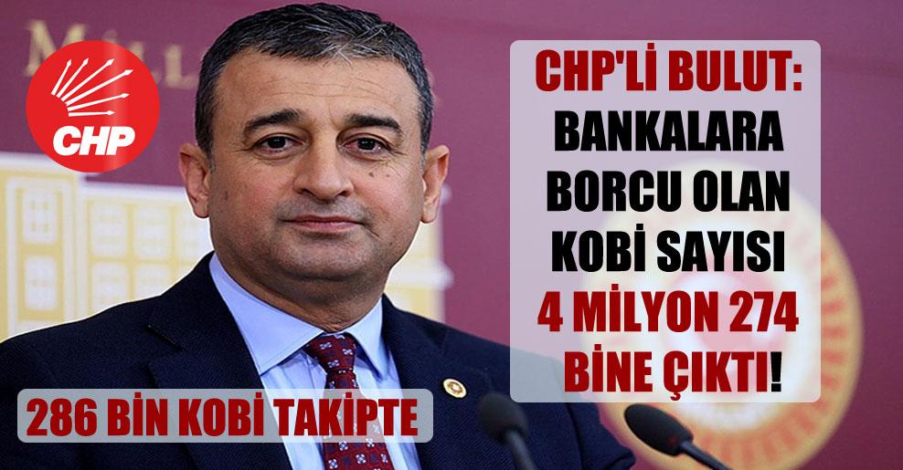 CHP'li Bulut: Bankalara borcu olan KOBİ sayısı 4 milyon 274 bine çıktı!