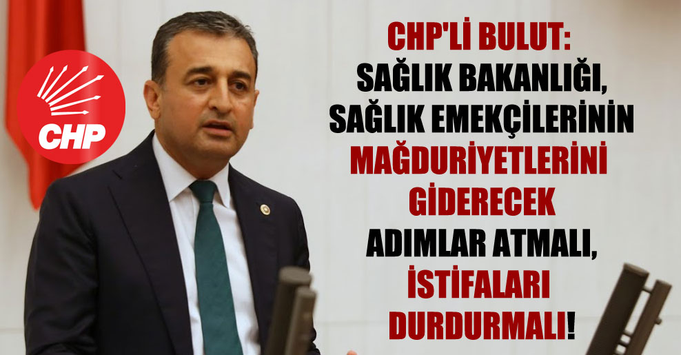 CHP'li Bulut: Sağlık Bakanlığı, sağlık emekçilerinin mağduriyetlerini giderecek adımlar atmalı, istifaları durdurmalı!