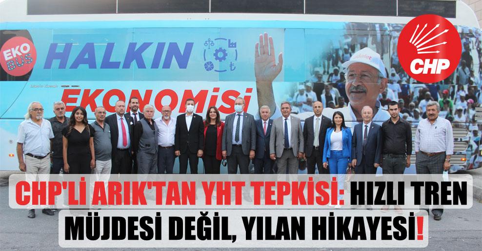 CHP'li Arık'tan YHT tepkisi: Hızlı tren müjdesi değil, yılan hikayesi!