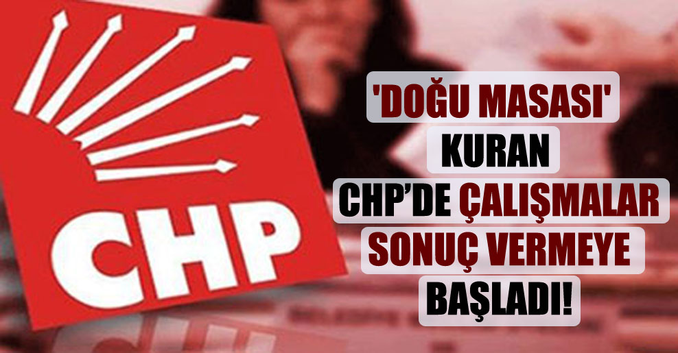 'Doğu Masası' kuran CHP'de çalışmalar sonuç vermeye başladı!
