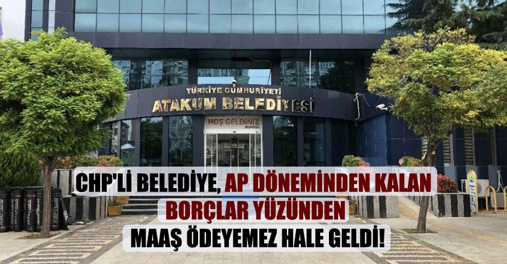 CHP'li belediye, AP döneminden kalan borçlar yüzünden maaş ödeyemez hale geldi!