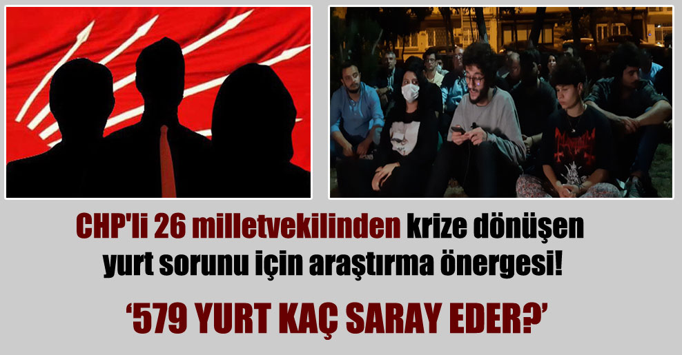 CHP'li 26 milletvekilinden krize dönüşen yurt sorunu için araştırma önergesi!