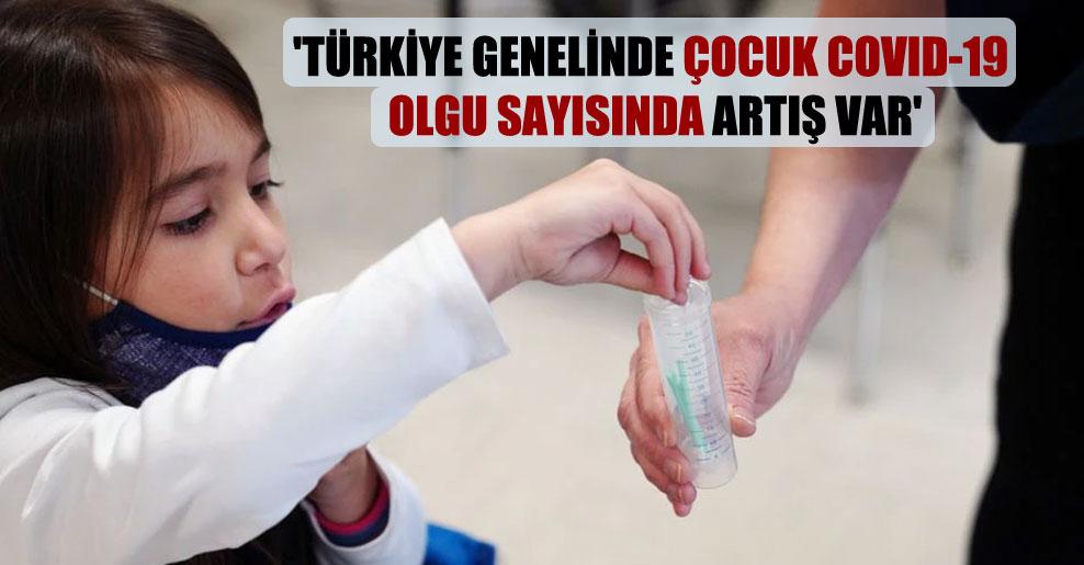 'Türkiye genelinde çocuk Covid-19 olgu sayısında artış var'