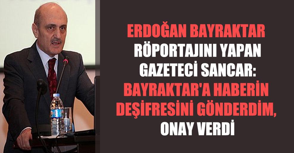 Erdoğan Bayraktar röportajını yapan gazeteci Sancar: Bayraktar'a haberin deşifresini gönderdim, onay verdi