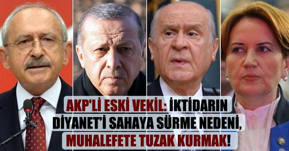AKP'li eski vekil: İktidarın Diyanet'i sahaya sürme nedeni, muhalefete tuzak kurmak!