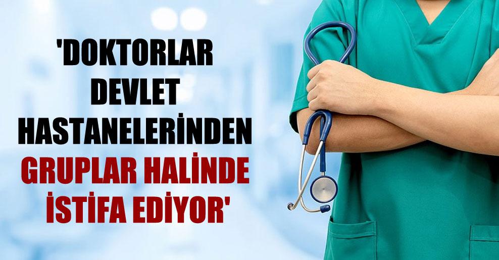 'Doktorlar devlet hastanelerinden gruplar halinde istifa ediyor'