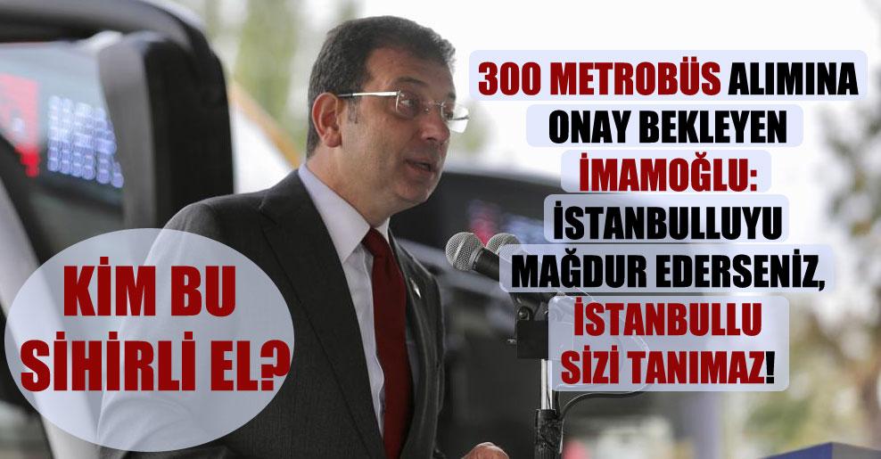 300 metrobüs alımına onay bekleyen İmamoğlu: İstanbulluyu mağdur ederseniz, İstanbullu sizi tanımaz!