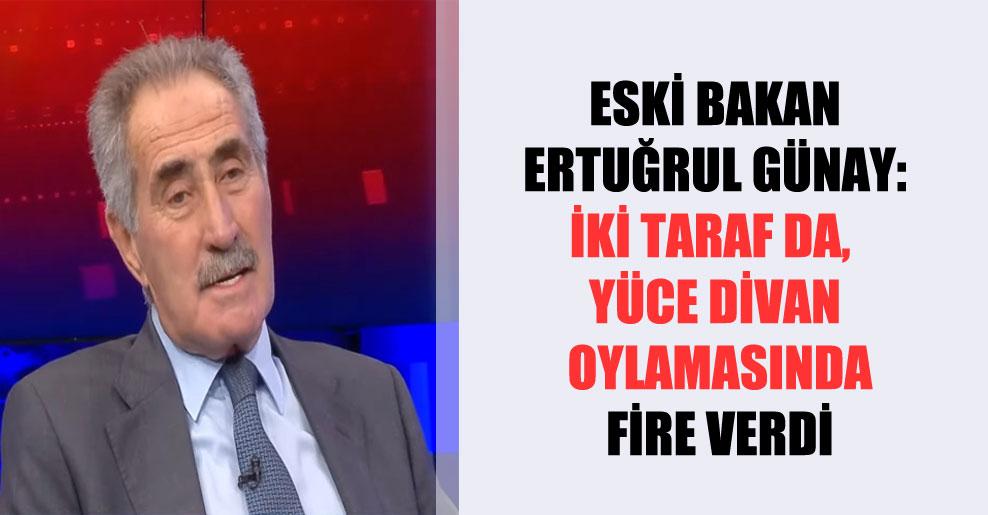 Eski bakan Ertuğrul Günay: İki taraf da, Yüce Divan oylamasında fire verdi