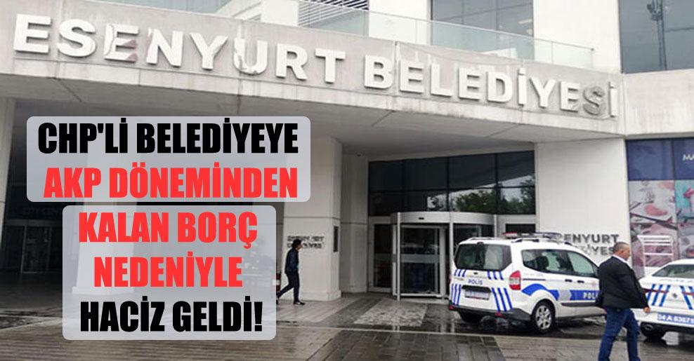 CHP'li belediyeye AKP döneminden kalan borç nedeniyle haciz geldi!