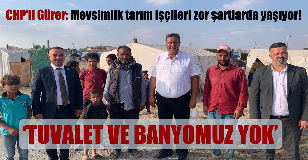 CHP'li Gürer: Mevsimlik tarım işçileri zor şartlarda yaşıyor!