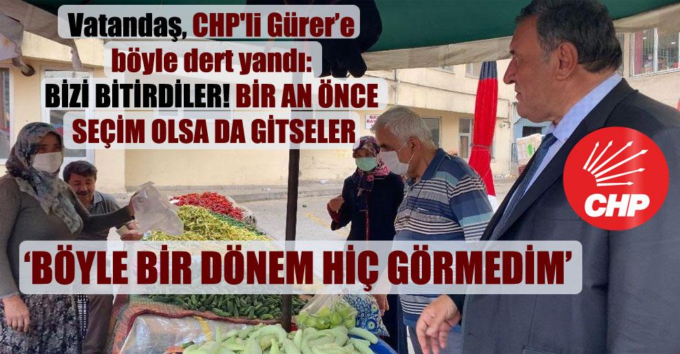 Vatandaş, CHP'li Gürer'e böyle dert yandı: Bizi bitirdiler! Bir an önce seçim olsa da gitseler