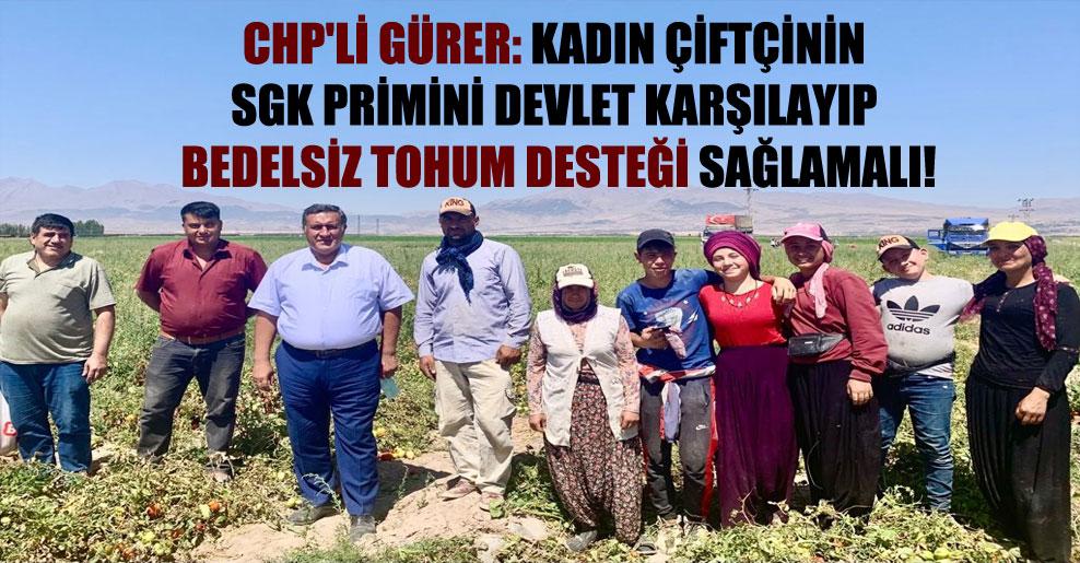CHP'li Gürer: Kadın çiftçinin SGK primini devlet karşılayıp bedelsiz tohum desteği sağlamalı!
