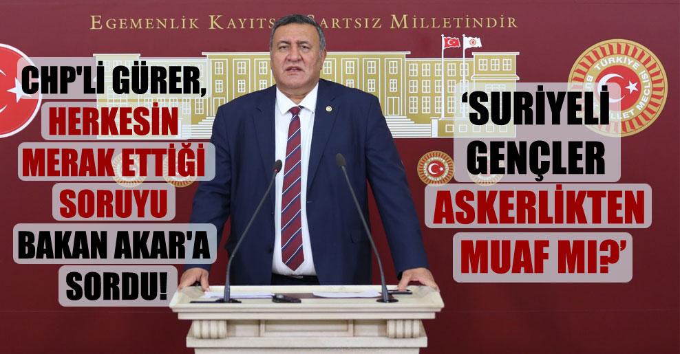 CHP'li Gürer, herkesin merak ettiği soruyu Bakan Akar'a sordu!