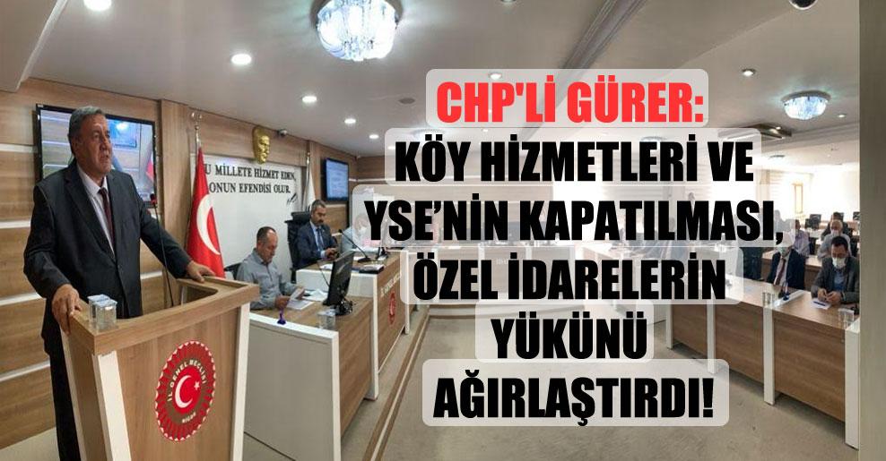 CHP'li Gürer: Köy Hizmetleri ve YSE'nin kapatılması, Özel İdarelerin yükünü ağırlaştırdı!