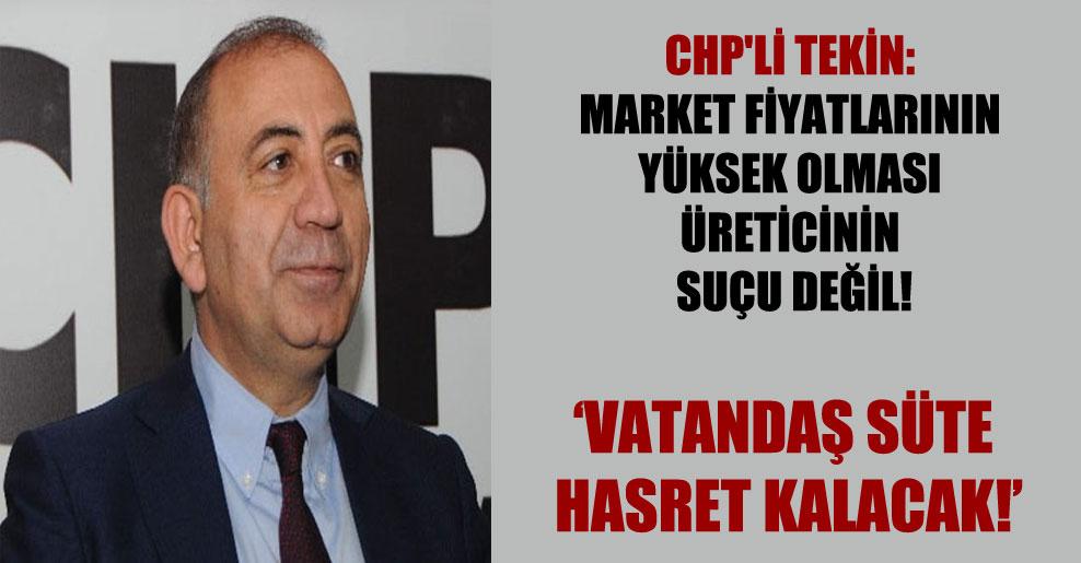 CHP'li Tekin: Market fiyatlarının yüksek olması üreticinin suçu değil!