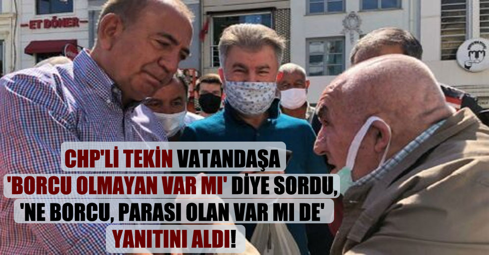 CHP'li Tekin vatandaşa 'Borcu olmayan var mı' diye sordu, 'Ne borcu, parası olan var mı de' yanıtını aldı!