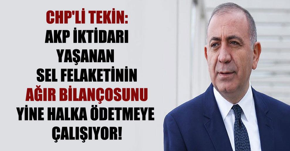 CHP'li Tekin: AKP iktidarı yaşanan sel felaketinin ağır bilançosunu yine halka ödetmeye çalışıyor!