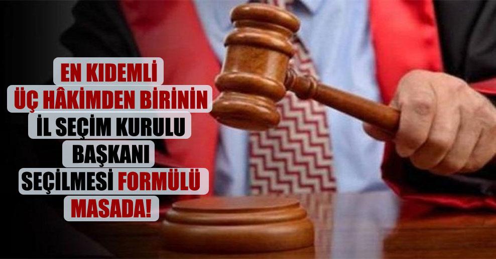 En kıdemli üç hâkimden birinin il seçim kurulu başkanı seçilmesi formülü masada!