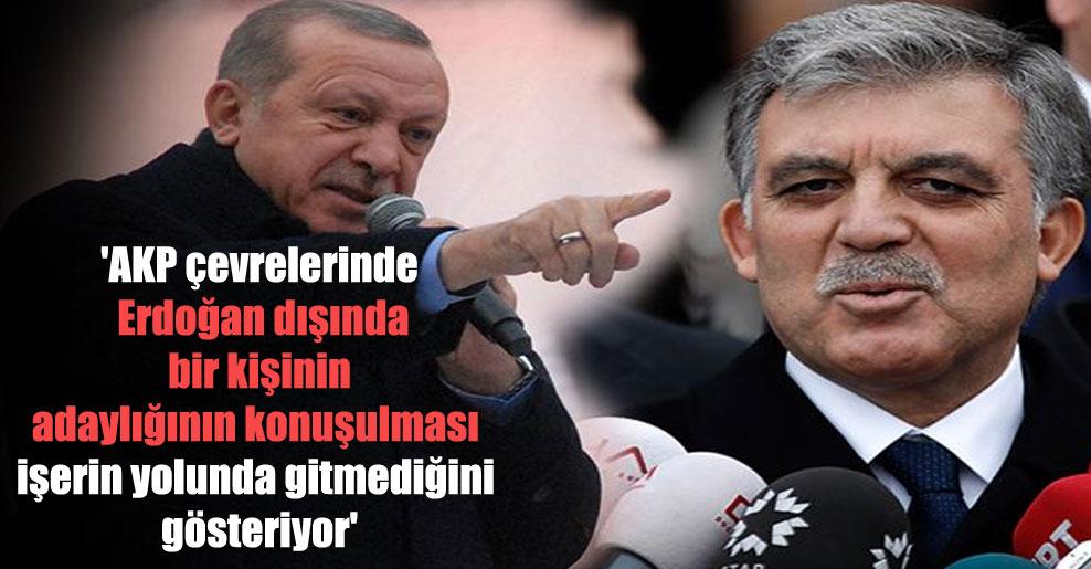 'AKP çevrelerinde Erdoğan dışında bir kişinin adaylığının konuşulması işerin yolunda gitmediğini gösteriyor'
