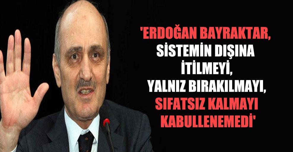 'Erdoğan Bayraktar, sistemin dışına itilmeyi, yalnız bırakılmayı, sıfatsız kalmayı kabullenemedi'