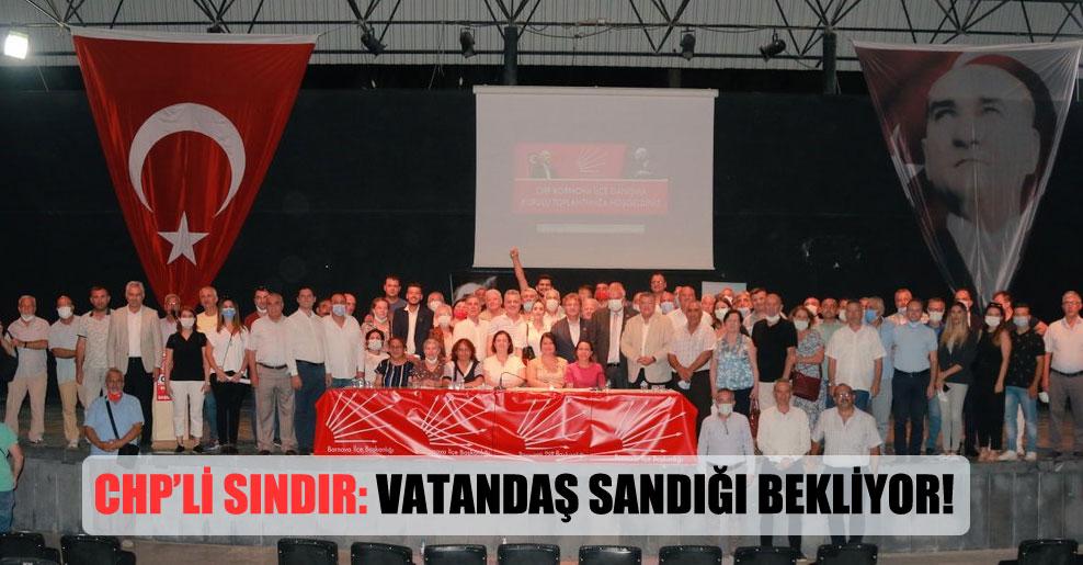 CHP'li Sındır: Vatandaş sandığı bekliyor!
