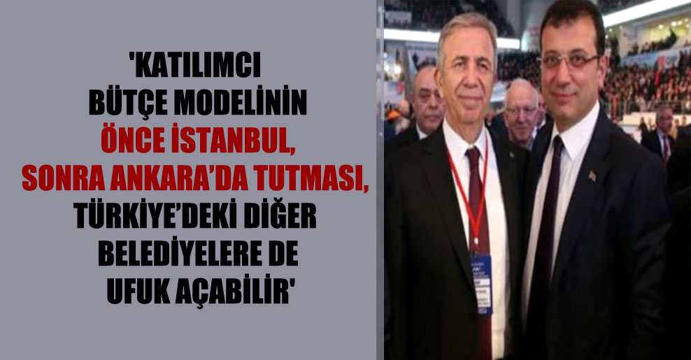 'Katılımcı bütçe modelinin önce İstanbul, sonra Ankara'da tutması, Türkiye'deki diğer belediyelere de ufuk açabilir'